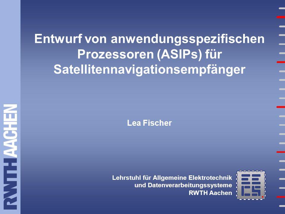 Lehrstuhl für Allgemeine Elektrotechnik und Datenverarbeitungssysteme RWTH Aachen Entwurf von anwendungsspezifischen Prozessoren (ASIPs) für Satellitennavigationsempfänger Lea Fischer