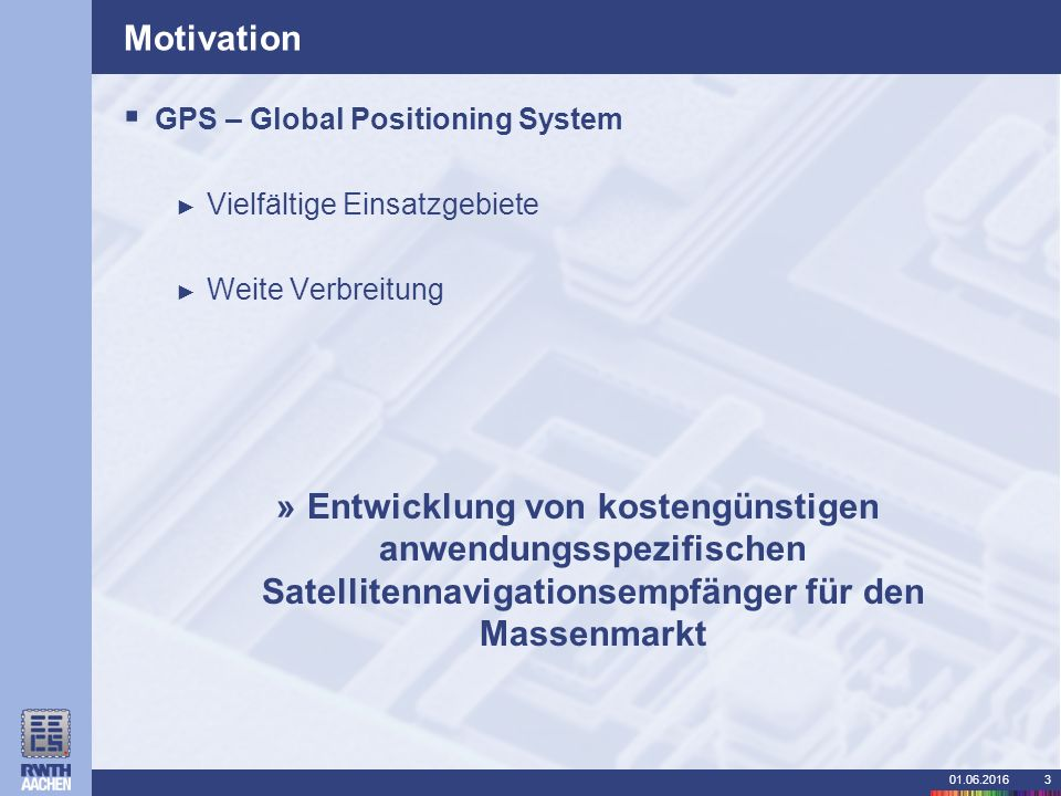 01.06.20163 Motivation  GPS – Global Positioning System ► Vielfältige Einsatzgebiete ► Weite Verbreitung »Entwicklung von kostengünstigen anwendungsspezifischen Satellitennavigationsempfänger für den Massenmarkt