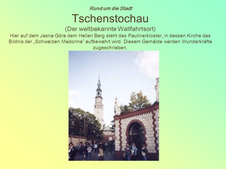 """Rund um die Stadt Tschenstochau (Der weltbekannte Wallfahrtsort) Hier auf dem Jasna Góra dem Hellen Berg steht das Paulinerkloster, in dessen Kirche das Bildnis der """"Schwarzen Madonna aufbewahrt wird."""
