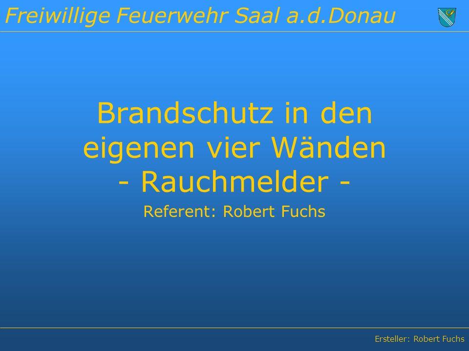 Freiwillige Feuerwehr Saal a.d.Donau Ersteller: Robert Fuchs Brandschutz in den eigenen vier Wänden - Rauchmelder - Referent: Robert Fuchs