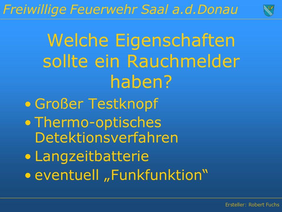 Freiwillige Feuerwehr Saal a.d.Donau Ersteller: Robert Fuchs Welche Eigenschaften sollte ein Rauchmelder haben.