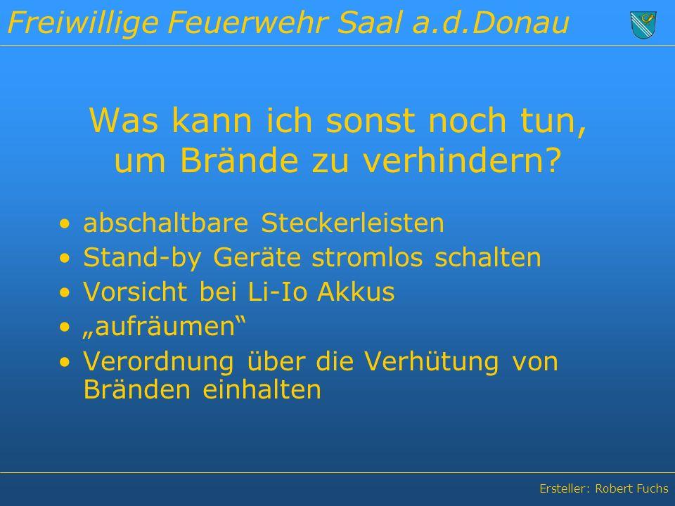 Freiwillige Feuerwehr Saal a.d.Donau Ersteller: Robert Fuchs Was kann ich sonst noch tun, um Brände zu verhindern.