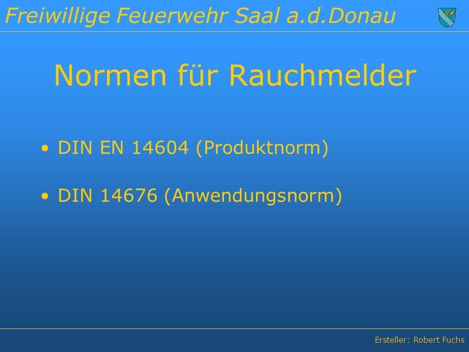 Freiwillige Feuerwehr Saal a.d.Donau Ersteller: Robert Fuchs Normen für Rauchmelder DIN EN 14604 (Produktnorm) DIN 14676 (Anwendungsnorm)