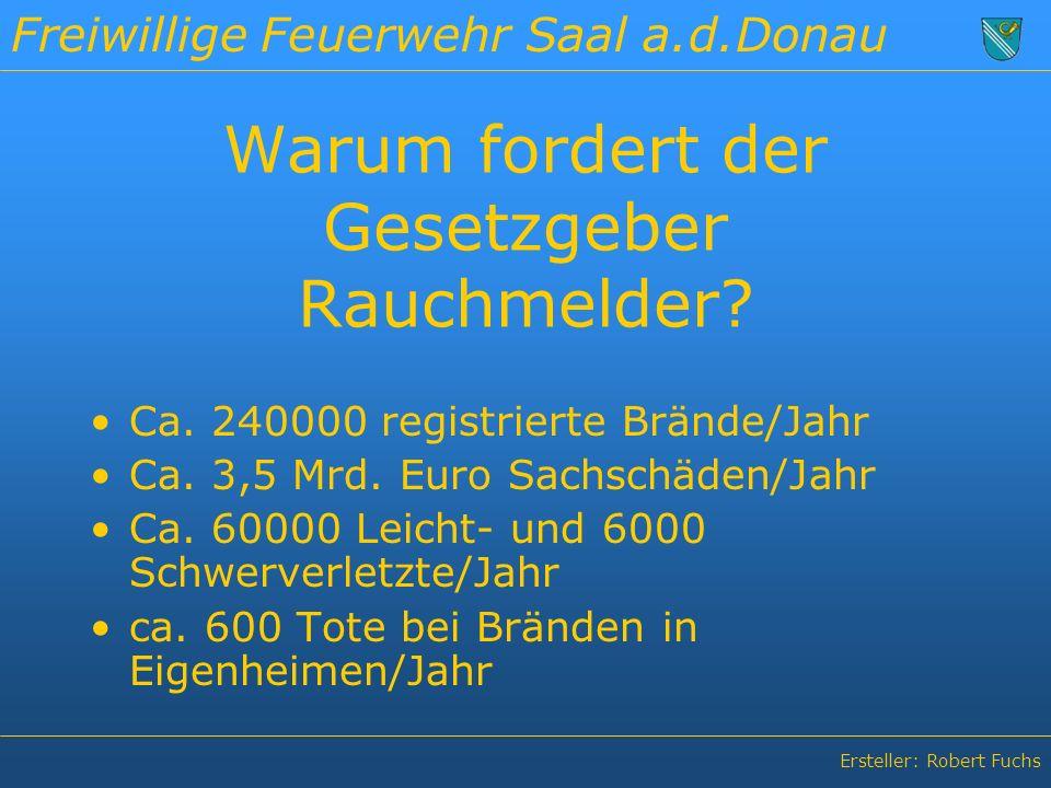 Freiwillige Feuerwehr Saal a.d.Donau Ersteller: Robert Fuchs Warum fordert der Gesetzgeber Rauchmelder.