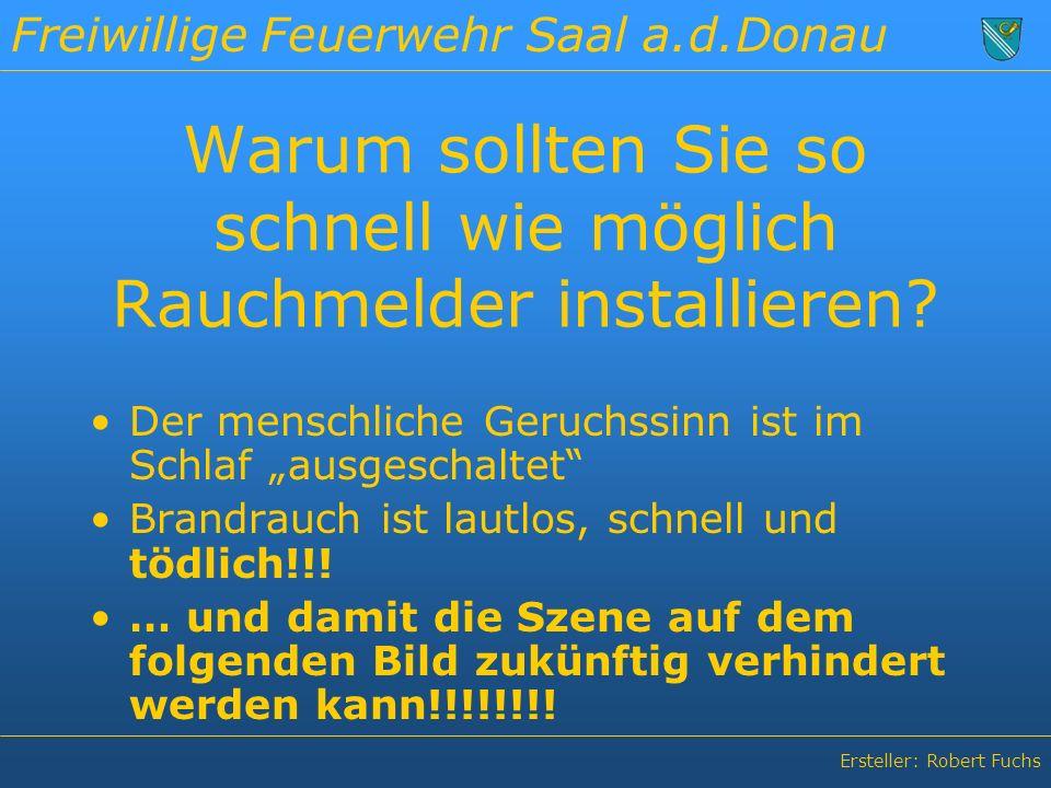 Freiwillige Feuerwehr Saal a.d.Donau Ersteller: Robert Fuchs Warum sollten Sie so schnell wie möglich Rauchmelder installieren.