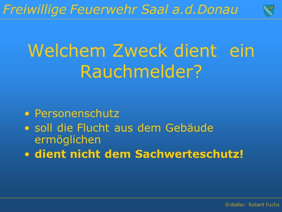 Freiwillige Feuerwehr Saal a.d.Donau Ersteller: Robert Fuchs Welchem Zweck dient ein Rauchmelder.