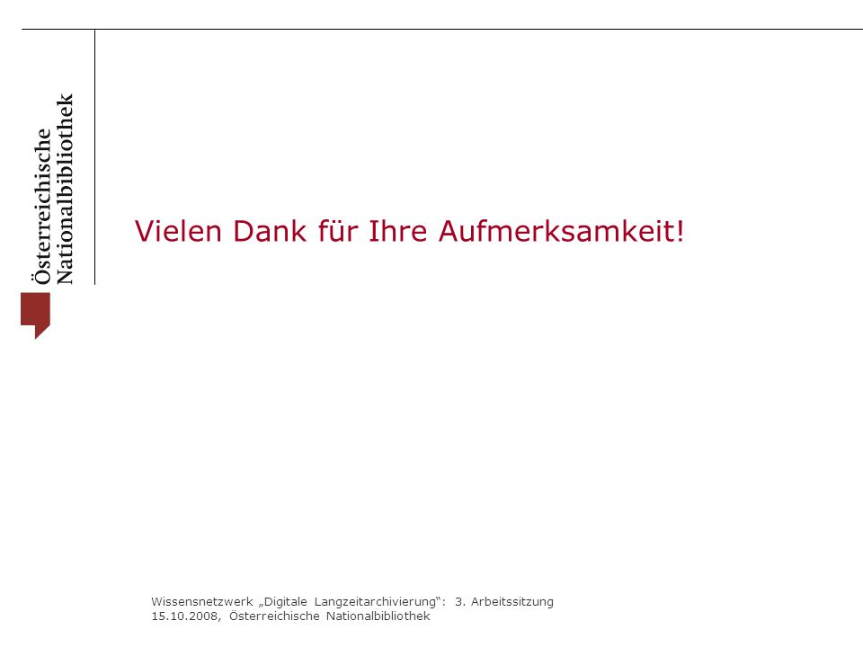 """Wissensnetzwerk """"Digitale Langzeitarchivierung"""": 3. Arbeitssitzung 15.10.2008, Österreichische Nationalbibliothek Vielen Dank für Ihre Aufmerksamkeit!"""
