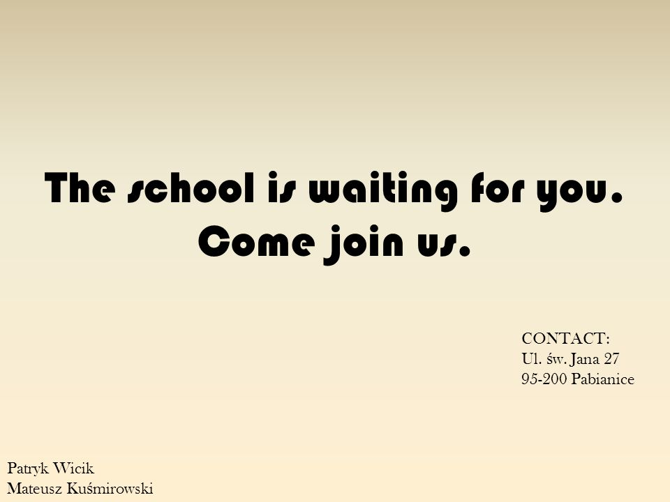 CONTACT: Ul. ś w. Jana 27 95-200 Pabianice Patryk Wicik Mateusz Ku ś mirowski The school is waiting for you. Come join us.