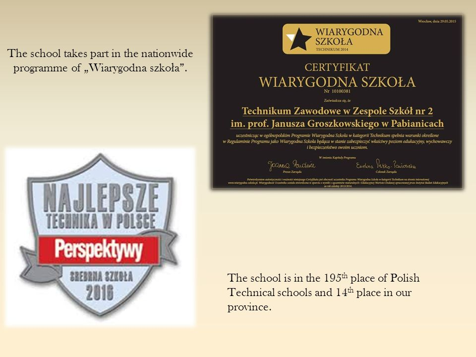 "The school takes part in the nationwide programme of ""Wiarygodna szko ł a"". The school is in the 195 th place of Polish Technical schools and 14 th pl"