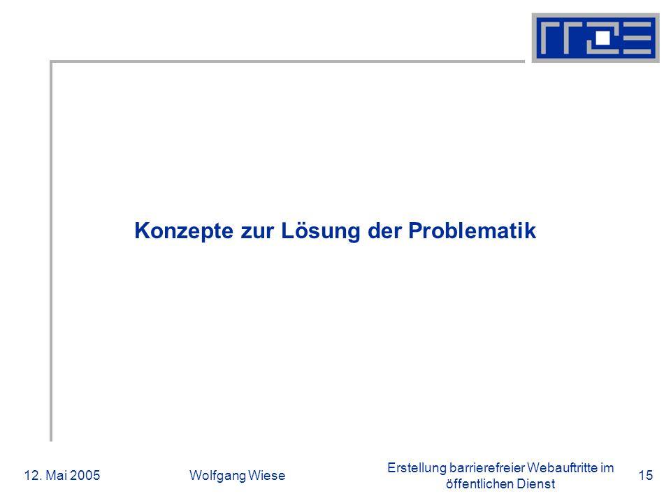 Erstellung barrierefreier Webauftritte im öffentlichen Dienst 12. Mai 2005Wolfgang Wiese15 Konzepte zur Lösung der Problematik