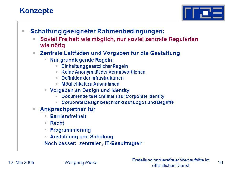 Erstellung barrierefreier Webauftritte im öffentlichen Dienst 12. Mai 2005Wolfgang Wiese16 Konzepte  Schaffung geeigneter Rahmenbedingungen:  Soviel