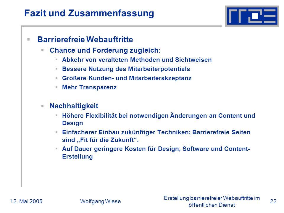 Erstellung barrierefreier Webauftritte im öffentlichen Dienst 12. Mai 2005Wolfgang Wiese22 Fazit und Zusammenfassung  Barrierefreie Webauftritte  Ch