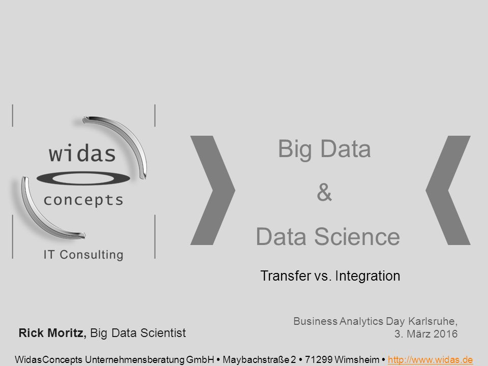 Big Data & Data Science WidasConcepts Unternehmensberatung GmbH  Maybachstraße 2  71299 Wimsheim  http://www.widas.dehttp://www.widas.de Business Analytics Day Karlsruhe, 3.