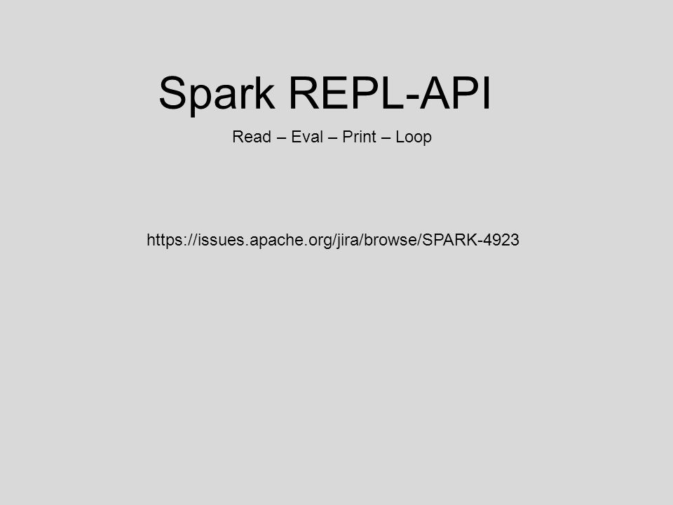 https://issues.apache.org/jira/browse/SPARK-4923 Spark REPL-API Read – Eval – Print – Loop