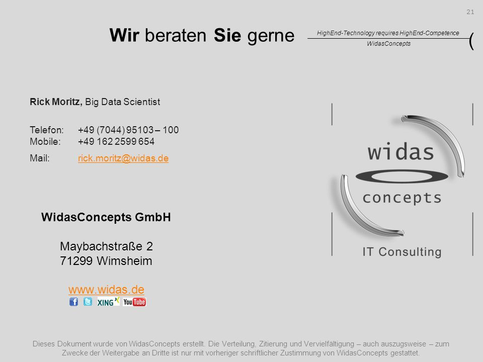 WidasConcepts HighEnd-Technology requires HighEnd-Competence ( Wir beraten Sie gerne WidasConcepts GmbH Maybachstraße 2 71299 Wimsheim www.widas.de Rick Moritz, Big Data Scientist Telefon:+49 (7044) 95103 – 100 Mobile:+49 162 2599 654 Mail:rick.moritz@widas.derick.moritz@widas.de 21 Dieses Dokument wurde von WidasConcepts erstellt.