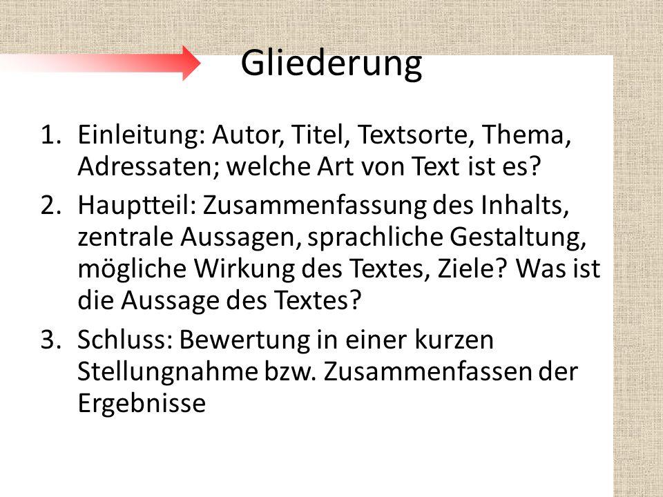 Gliederung 1.Einleitung: Autor, Titel, Textsorte, Thema, Adressaten; welche Art von Text ist es? 2.Hauptteil: Zusammenfassung des Inhalts, zentrale Au