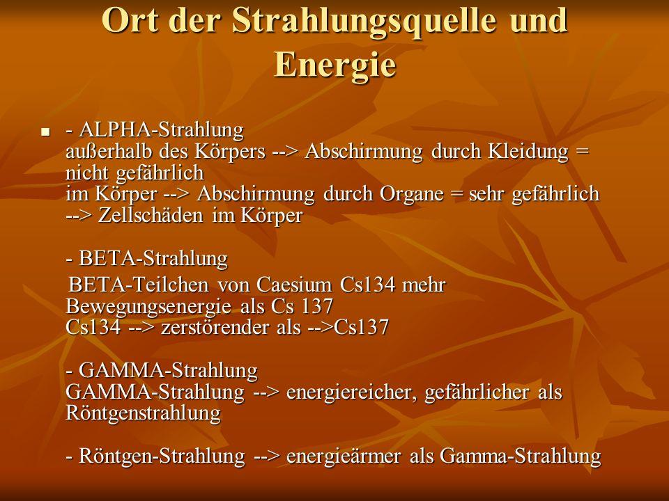 Ort der Strahlungsquelle und Energie - ALPHA-Strahlung außerhalb des Körpers --> Abschirmung durch Kleidung = nicht gefährlich im Körper --> Abschirmu
