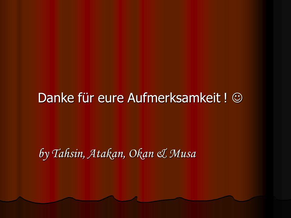 Danke für eure Aufmerksamkeit ! Danke für eure Aufmerksamkeit ! by Tahsin, Atakan, Okan & Musa by Tahsin, Atakan, Okan & Musa