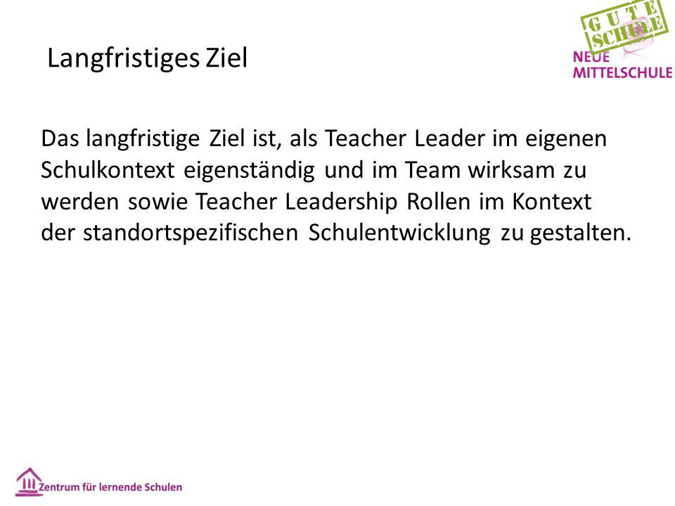 Langfristiges Ziel Das langfristige Ziel ist, als Teacher Leader im eigenen Schulkontext eigenständig und im Team wirksam zu werden sowie Teacher Leadership Rollen im Kontext der standortspezifischen Schulentwicklung zu gestalten.