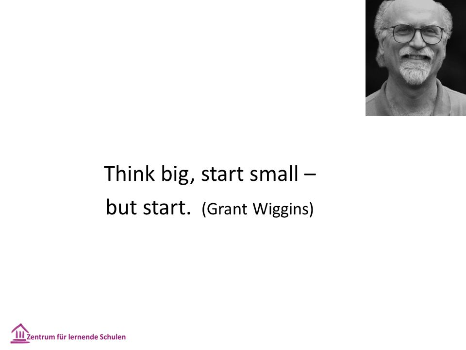Think big, start small – but start. (Grant Wiggins)
