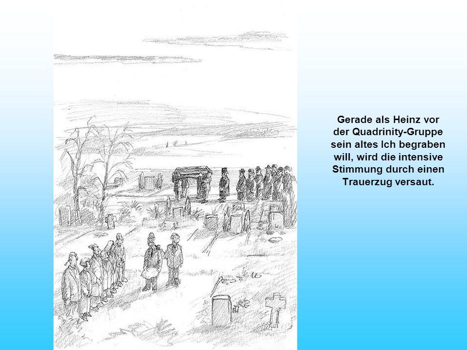 Gerade als Heinz vor der Quadrinity-Gruppe sein altes Ich begraben will, wird die intensive Stimmung durch einen Trauerzug versaut.