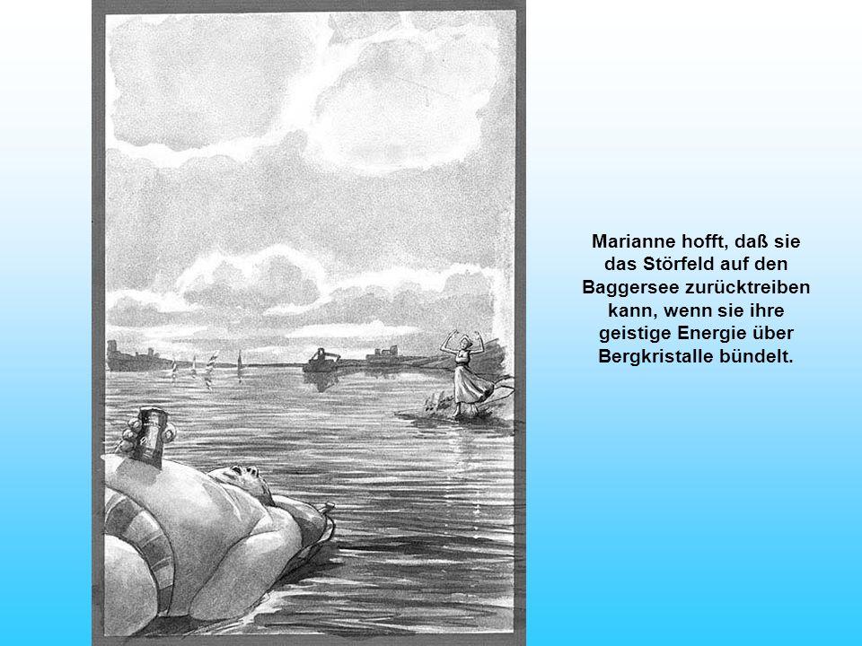 Marianne hofft, daß sie das Störfeld auf den Baggersee zurücktreiben kann, wenn sie ihre geistige Energie über Bergkristalle bündelt.