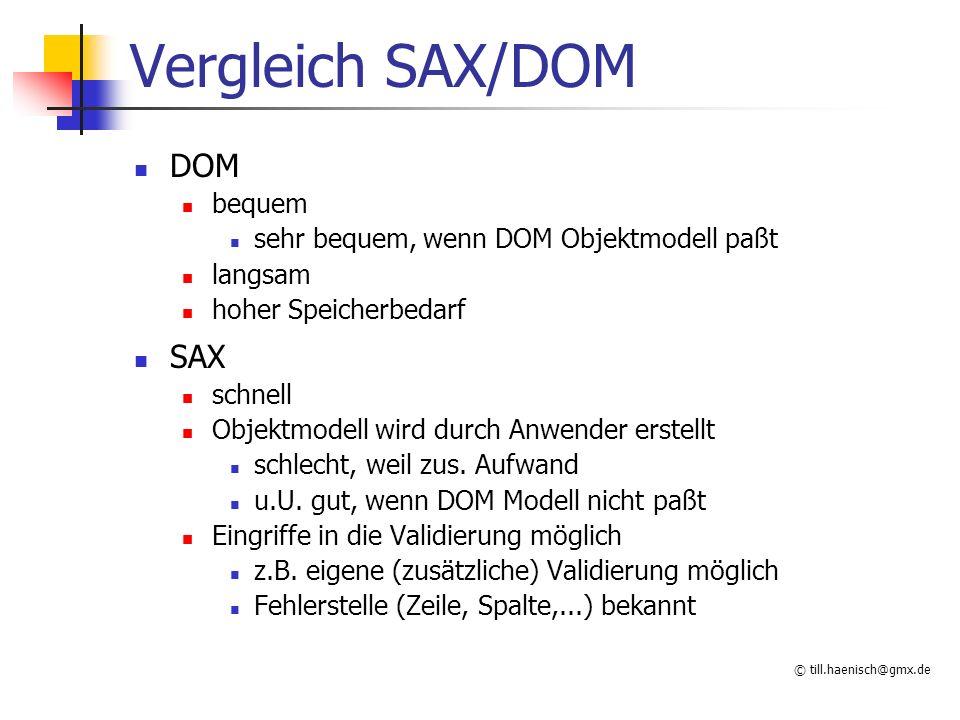 © till.haenisch@gmx.de Vergleich SAX/DOM DOM bequem sehr bequem, wenn DOM Objektmodell paßt langsam hoher Speicherbedarf SAX schnell Objektmodell wird durch Anwender erstellt schlecht, weil zus.