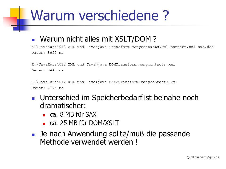 © till.haenisch@gmx.de SAX Simple API for XML kein offizieller (W3C,...) Standard aber weitverbreitet einfach schnell flexibel Minimal-Parser Event gesteuert Für verschiedene Elemente (Tag, Daten, Processing- Instruction,...) eines XML-Dokuments werden Events ausgelöst, die behandelt werden können