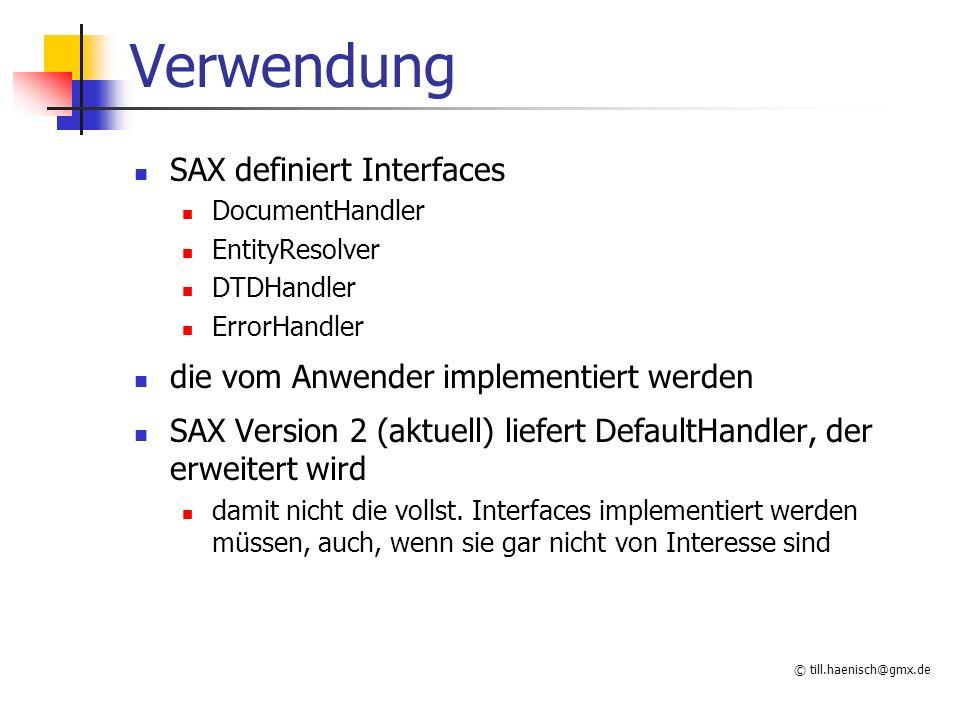 © till.haenisch@gmx.de Verwendung SAX definiert Interfaces DocumentHandler EntityResolver DTDHandler ErrorHandler die vom Anwender implementiert werden SAX Version 2 (aktuell) liefert DefaultHandler, der erweitert wird damit nicht die vollst.