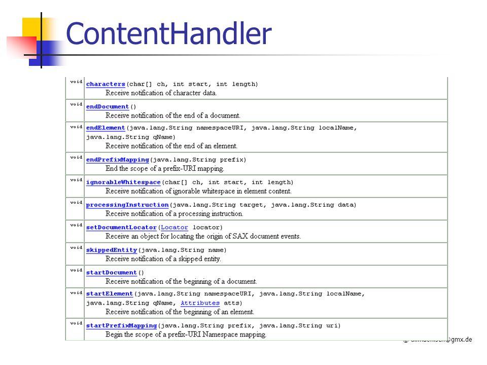 © till.haenisch@gmx.de Verwendung Flexibilität wird (auch hier) durch (etwas) Umständlichkeit erkauft ;-) DOMParser parser = new DOMParser(); parser.parse( contacts.xml ); Document document = parser.getDocument(); Element root = document.getDocumentElement(); NodeList L = root.getElementsByTagName( Artikel ); for(int i=0; i<L.getLength(); i++) { Element element = (Element)L.item(i); // Attribute, hier ID NamedNodeMap nm = element.getAttributes(); Node node = nm.getNamedItem( ID ); System.out.println(node.getNodeValue()); // Text.