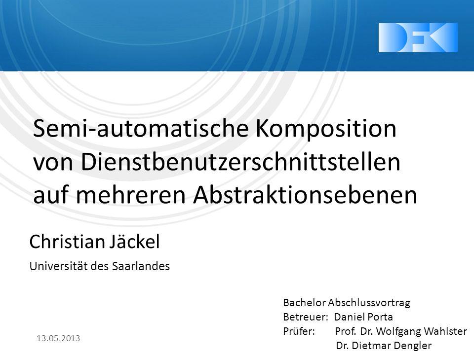 Semi-automatische Komposition von Dienstbenutzerschnittstellen auf mehreren Abstraktionsebenen Christian Jäckel Universität des Saarlandes 13.05.2013 Bachelor Abschlussvortrag Betreuer: Daniel Porta Prüfer: Prof.