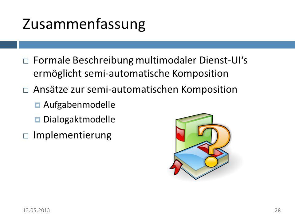 Zusammenfassung  Formale Beschreibung multimodaler Dienst-UI's ermöglicht semi-automatische Komposition  Ansätze zur semi-automatischen Komposition  Aufgabenmodelle  Dialogaktmodelle  Implementierung 13.05.201328