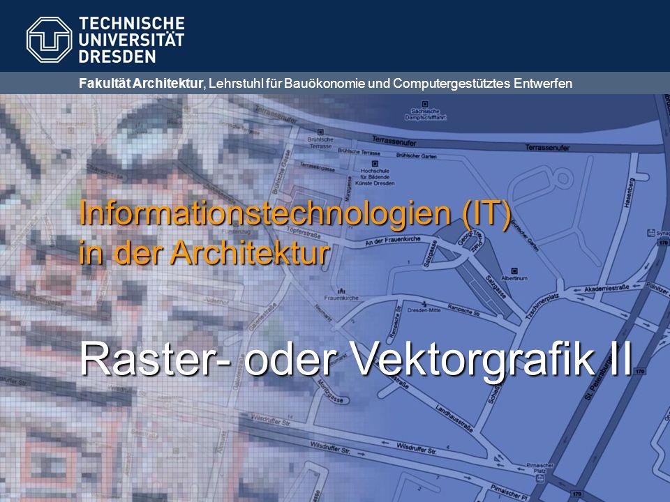 Fakultät Architektur, Lehrstuhl für Bauökonomie und Computergestütztes Entwerfen Informationstechnologien (IT) in der Architektur Raster- oder Vektorgrafik II