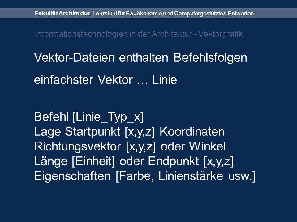 Fakultät Architektur, Lehrstuhl für Bauökonomie und Computergestütztes Entwerfen Informationstechnologien in der Architektur - Vektorgrafik Vektor-Dateien enthalten Befehlsfolgen einfachster Vektor … Linie Befehl [Linie_Typ_x] Lage Startpunkt [x,y,z] Koordinaten Richtungsvektor [x,y,z] oder Winkel Länge [Einheit] oder Endpunkt [x,y,z] Eigenschaften [Farbe, Linienstärke usw.]