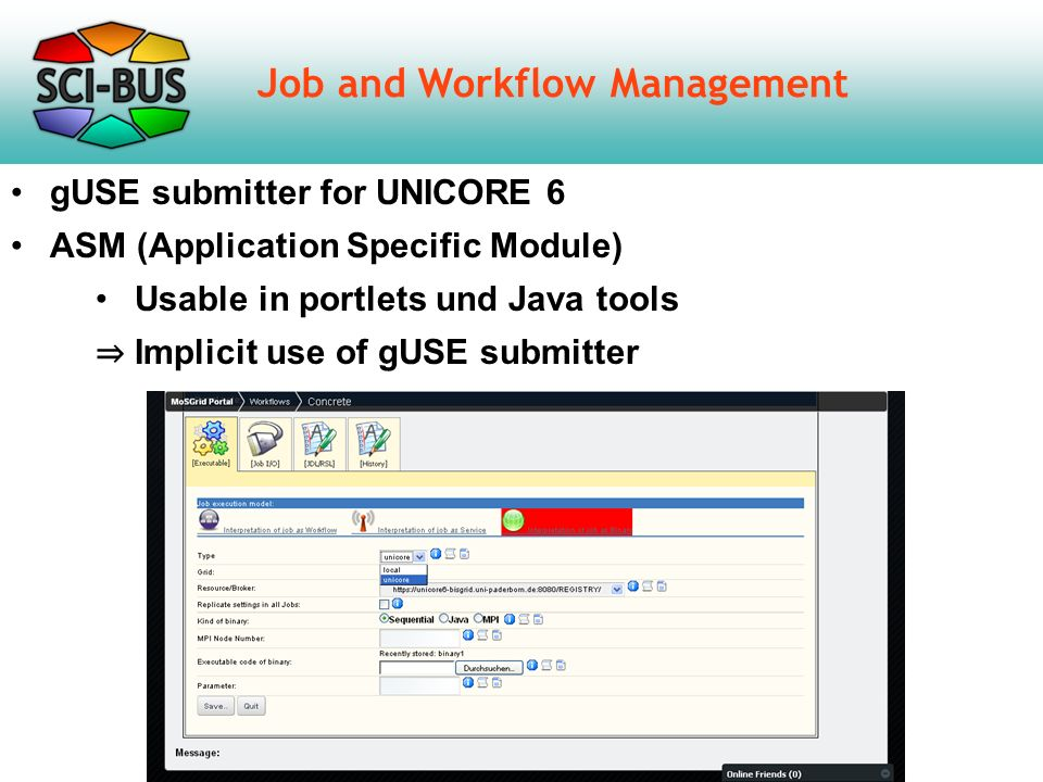 Job and Workflow Management gUSE submitter for UNICORE 6 ASM (Application Specific Module) Usable in portlets und Java tools ⇒ Implicit use of gUSE submitter