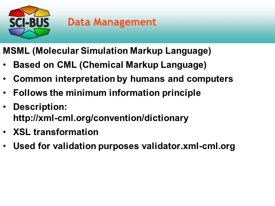 Data Management MSML (Molecular Simulation Markup Language) Based on CML (Chemical Markup Language) Common interpretation by humans and computers Follows the minimum information principle Description: http://xml-cml.org/convention/dictionary XSL transformation Used for validation purposes validator.xml-cml.org