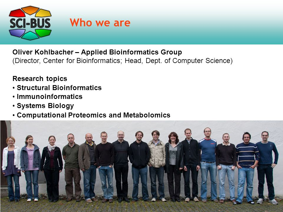 Who we are Oliver Kohlbacher – Applied Bioinformatics Group (Director, Center for Bioinformatics; Head, Dept.