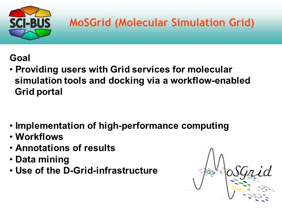 MoSGrid in a Nutshell XtreemFS Cloud File System Portal WS-PGRADE Grid resources UNICORE 6 Result RecipeStructureResult High-level middleware service level gUSE Workflow