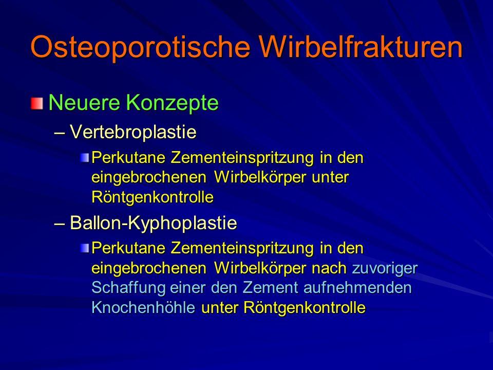 Osteoporotische Wirbelfrakturen Neuere Konzepte –Vertebroplastie Perkutane Zementeinspritzung in den eingebrochenen Wirbelkörper unter Röntgenkontrolle –Ballon-Kyphoplastie Perkutane Zementeinspritzung in den eingebrochenen Wirbelkörper nach zuvoriger Schaffung einer den Zement aufnehmenden Knochenhöhle unter Röntgenkontrolle