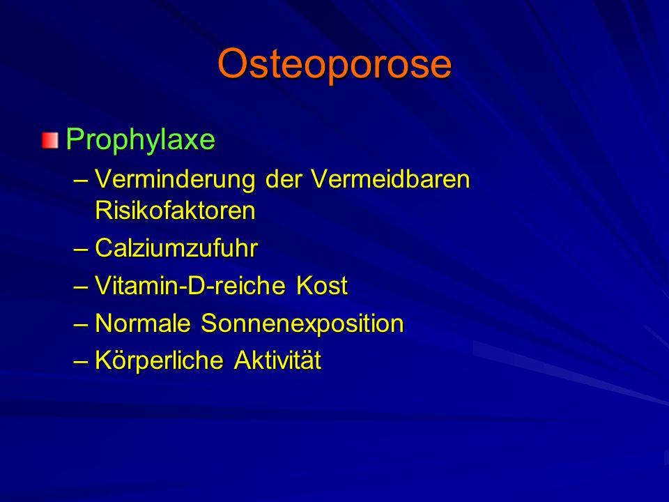 Osteoporose Prophylaxe –Verminderung der Vermeidbaren Risikofaktoren –Calziumzufuhr –Vitamin-D-reiche Kost –Normale Sonnenexposition –Körperliche Aktivität