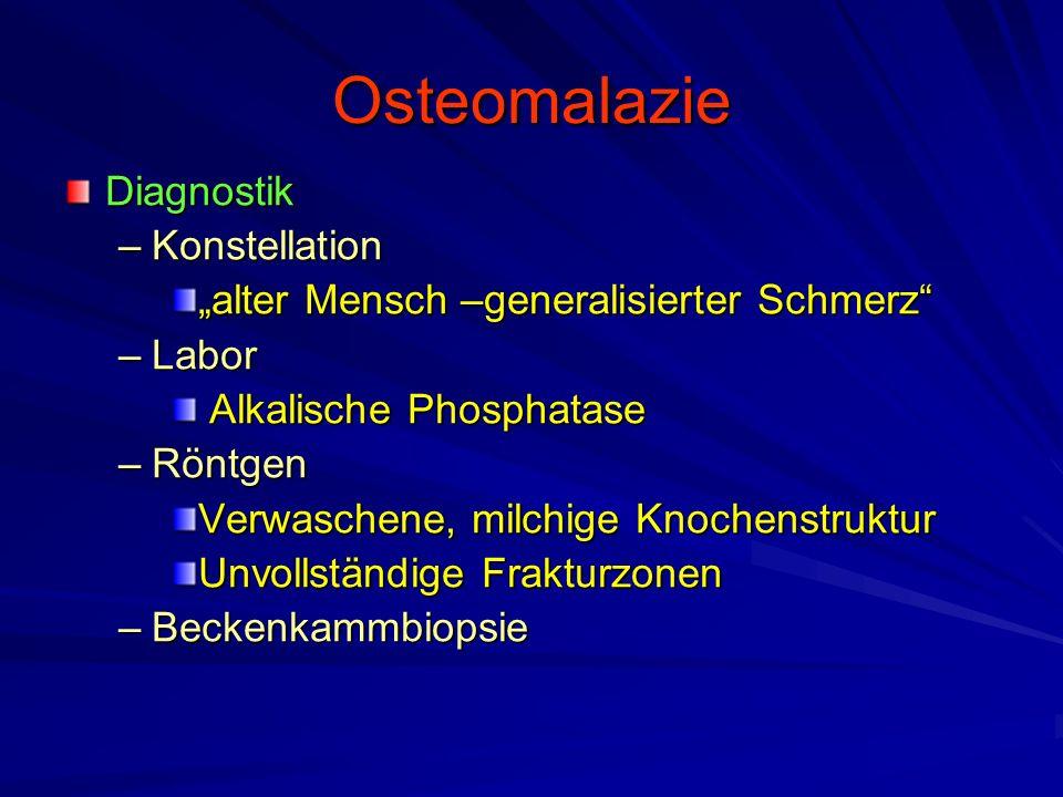 """Osteomalazie Diagnostik –Konstellation """"alter Mensch –generalisierter Schmerz –Labor Alkalische Phosphatase Alkalische Phosphatase –Röntgen Verwaschene, milchige Knochenstruktur Unvollständige Frakturzonen –Beckenkammbiopsie"""
