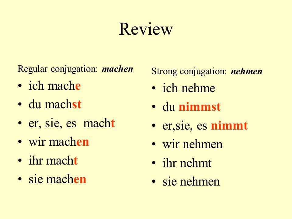 Review Regular conjugation: machen ich mache du machst er, sie, es macht wir machen ihr macht sie machen Strong conjugation: nehmen ich nehme du nimms