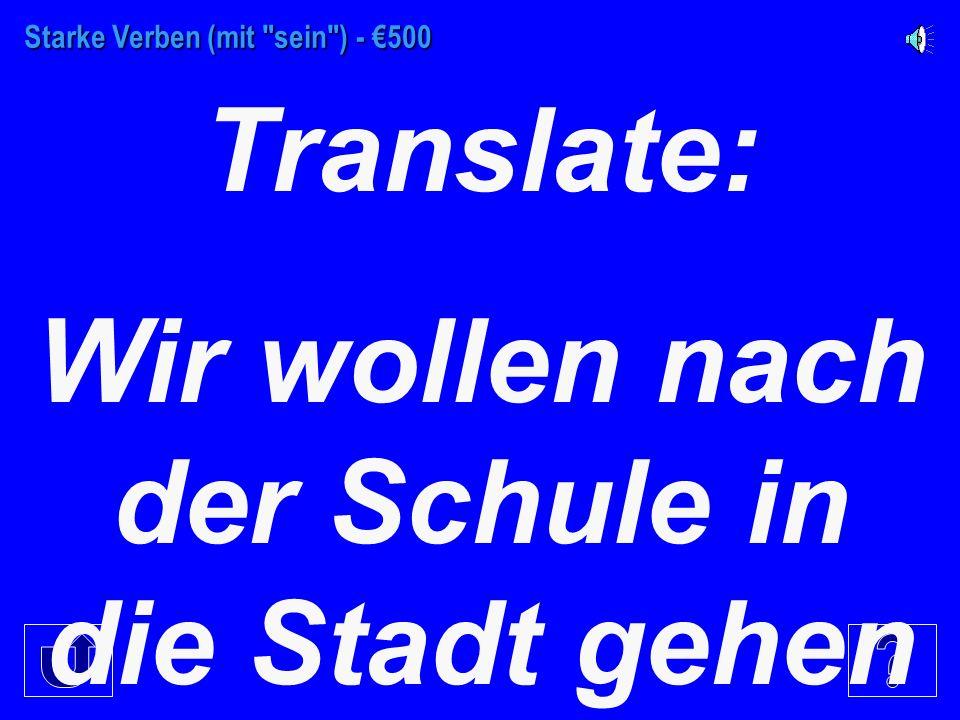 Starke Verben (mit sein ) - €400 Antwort die Frage: Wo wollt ihr hin (deutsch)