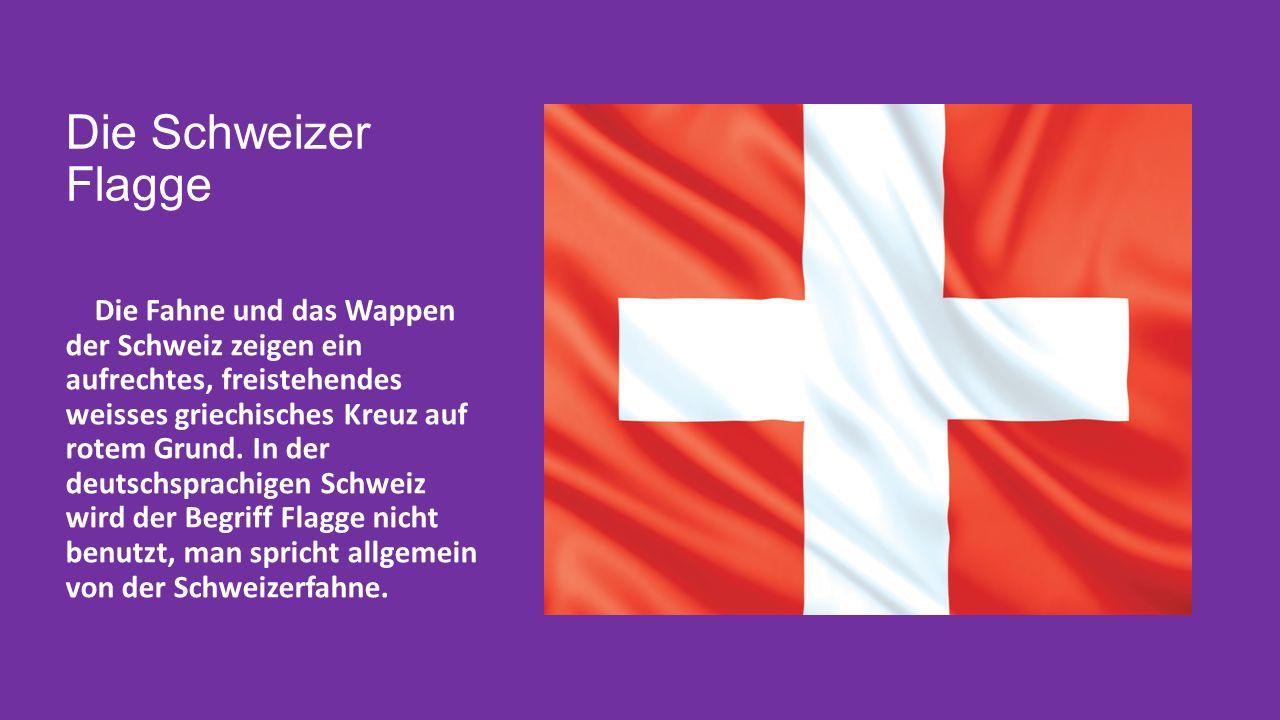 Die Schweizer Flagge Die Fahne und das Wappen der Schweiz zeigen ein aufrechtes, freistehendes weisses griechisches Kreuz auf rotem Grund.