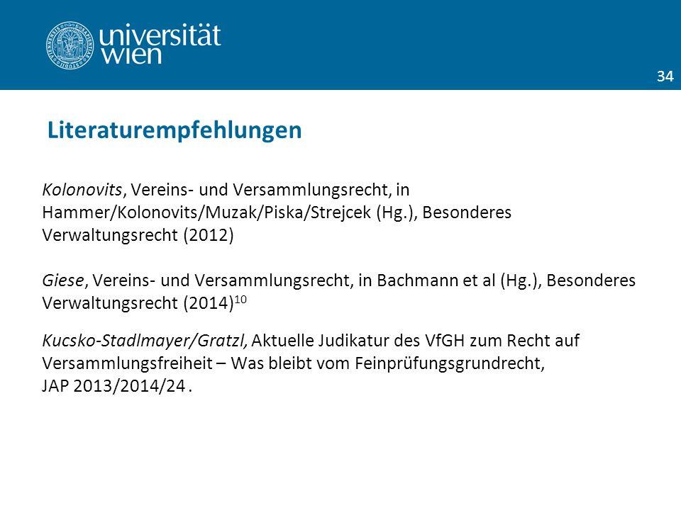 Kolonovits, Vereins- und Versammlungsrecht, in Hammer/Kolonovits/Muzak/Piska/Strejcek (Hg.), Besonderes Verwaltungsrecht (2012) Giese, Vereins- und Versammlungsrecht, in Bachmann et al (Hg.), Besonderes Verwaltungsrecht (2014) 10 Kucsko-Stadlmayer/Gratzl, Aktuelle Judikatur des VfGH zum Recht auf Versammlungsfreiheit – Was bleibt vom Feinprüfungsgrundrecht, JAP 2013/2014/24.