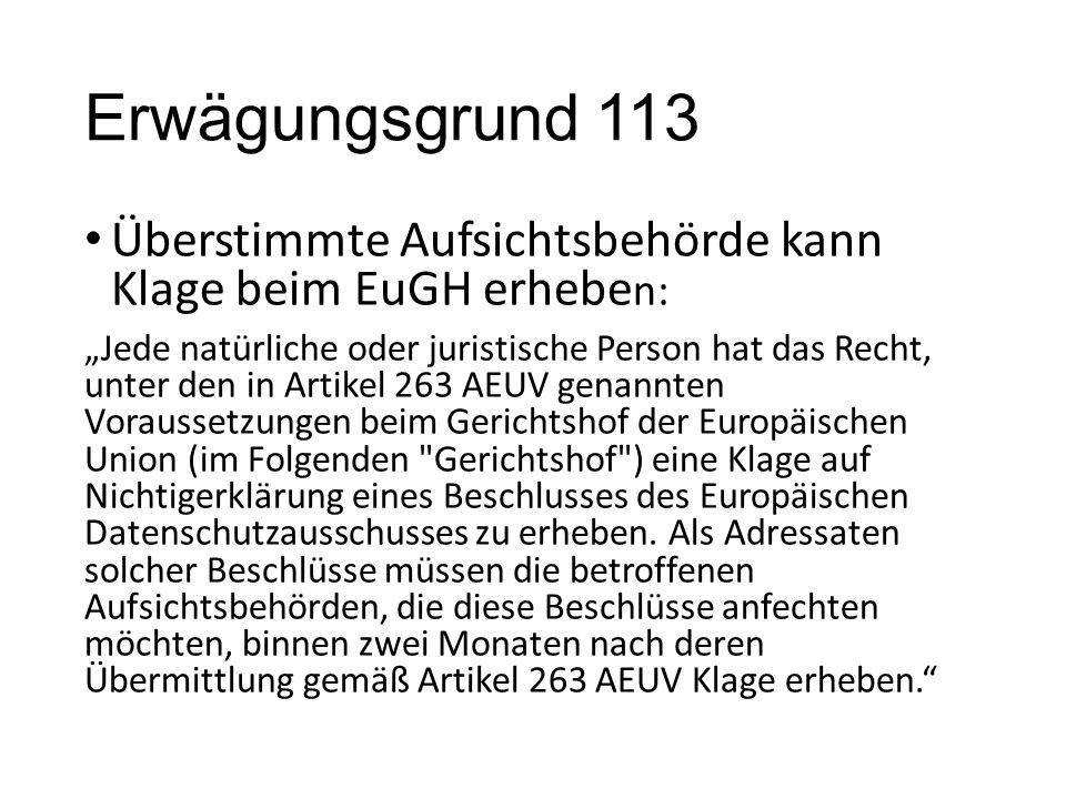 """Erwägungsgrund 113 Überstimmte Aufsichtsbehörde kann Klage beim EuGH erhebe n: """"Jede natürliche oder juristische Person hat das Recht, unter den in Artikel 263 AEUV genannten Voraussetzungen beim Gerichtshof der Europäischen Union (im Folgenden Gerichtshof ) eine Klage auf Nichtigerklärung eines Beschlusses des Europäischen Datenschutzausschusses zu erheben."""