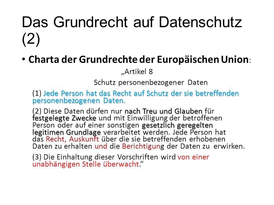 """Das Grundrecht auf Datenschutz (2) Charta der Grundrechte der Europäischen Union : """"Artikel 8 Schutz personenbezogener Daten Jede Person hat das Recht auf Schutz der sie betreffenden personenbezogenen Daten."""