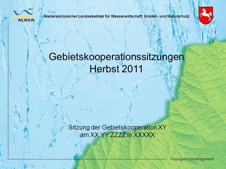 Niedersächsischer Landesbetrieb für Wasserwirtschaft, Küsten- und Naturschutz Flussgebietsmanagement Gebietskooperationssitzungen Herbst 2011 Sitzung der Gebietskooperation XY am XX.YY.ZZZZ in XXXXX
