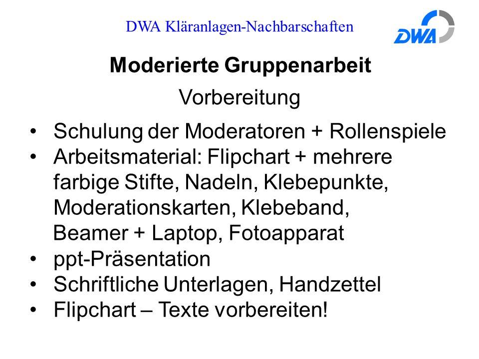 DWA Kläranlagen-Nachbarschaften Moderierte Gruppenarbeit Vorbereitung Schulung der Moderatoren + Rollenspiele Arbeitsmaterial: Flipchart + mehrere far