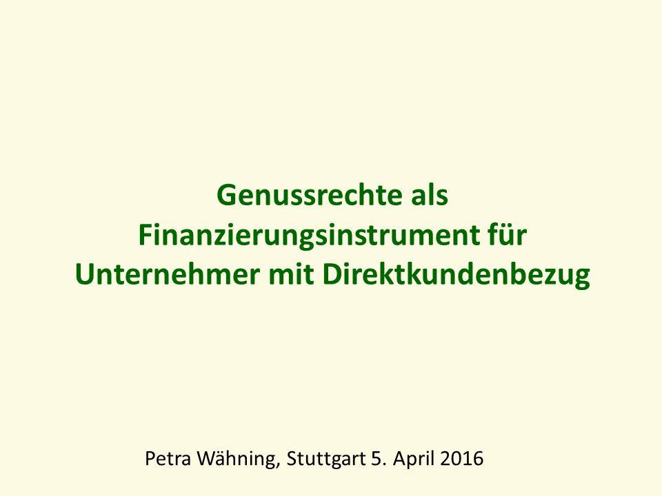 Genussrechte als Finanzierungsinstrument für Unternehmer mit Direktkundenbezug Petra Wähning, Stuttgart 5.